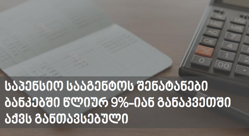 საპენსიო სააგენტოს შენატანები ბანკებში წლიურ 9%-იან განაკვეთში აქვს განთავსებული