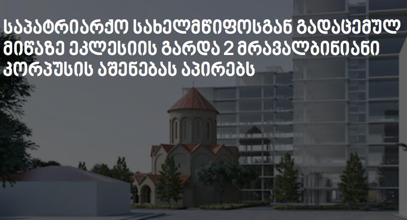 საპატრიარქო სახელმწიფოსგან გადაცემულ მიწაზე ეკლესიის გარდა 2 მრავალბინიანი კორპუსის აშენებას აპირებს