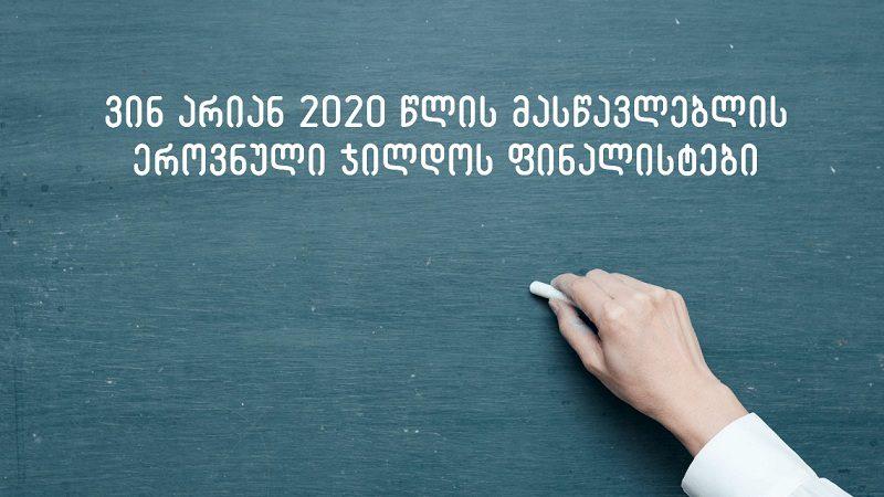 ვინ არიან 2020 წლის მასწავლებლის ეროვნული ჯილდოს ფინალისტები – დასახელდა ათეული
