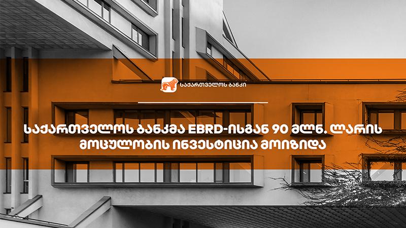 საქართველოს ბანკმა EBRD-ისგან ბიზნესის დაფინანსებისთვის 90 მლნ. ლარის ინვესტიცია მოიზიდა